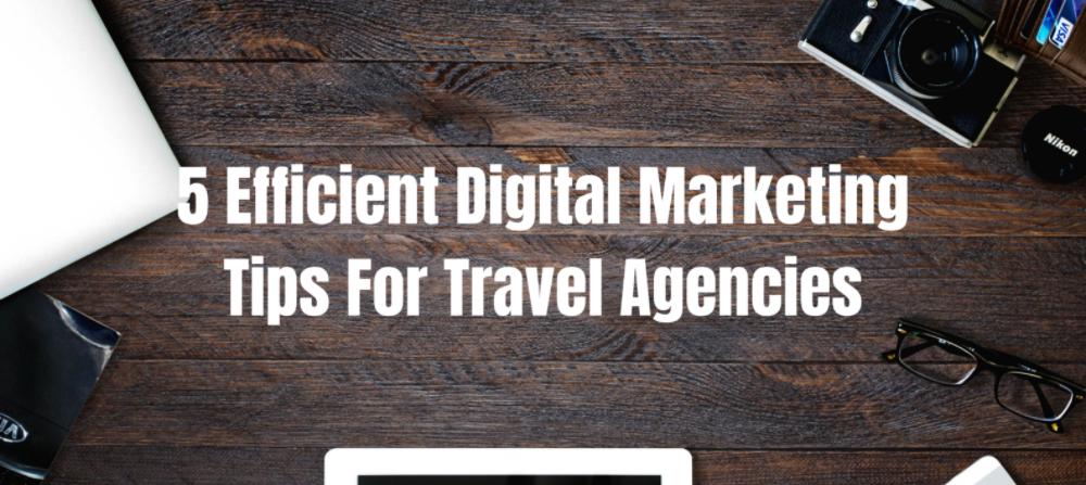 5 Efficient Digital Marketing Tips For Travel Agencies