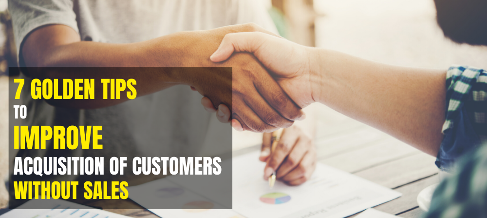7 Golden Tips to Improve Acquisition of Customers Without Sales