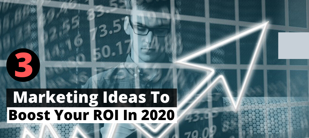 3 Marketing Ideas That Would Help To Boost Your ROI In 2020