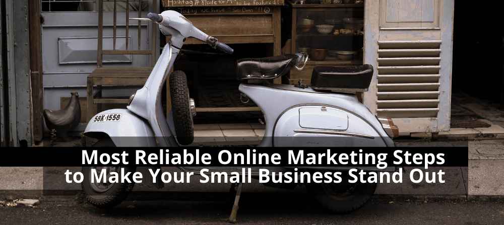 Most Reliable Online Marketing Steps to Make Your Small Business Stand Out