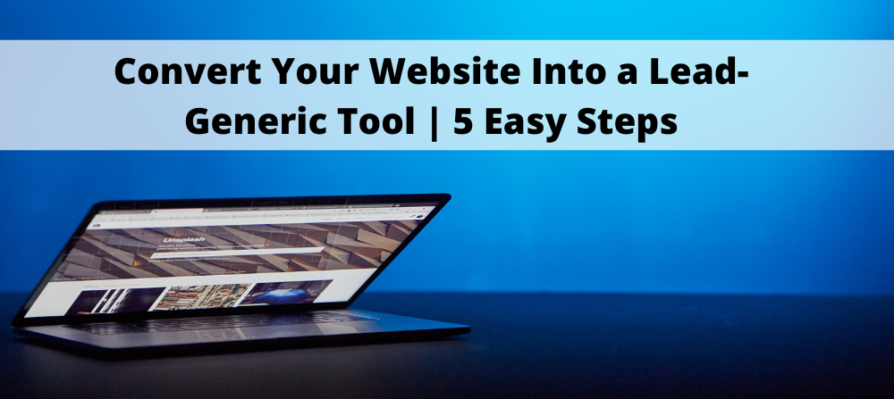 How To Convert Your Website Into A Lead-Generic Tool In 5 Easy Steps