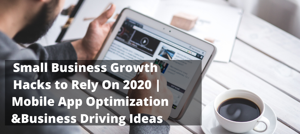 Far-Reaching Small Business Growth Hacks to Rely On 2020 | Fruitful Mobile App Optimization & Business Driving Ideas to be Mastered