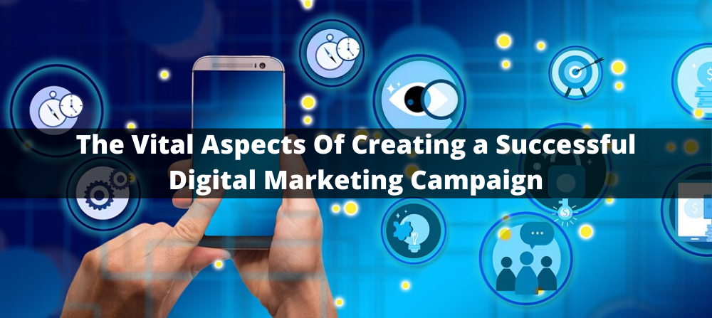 The Vital Aspects Of Creating a Successful Digital Marketing Campaign