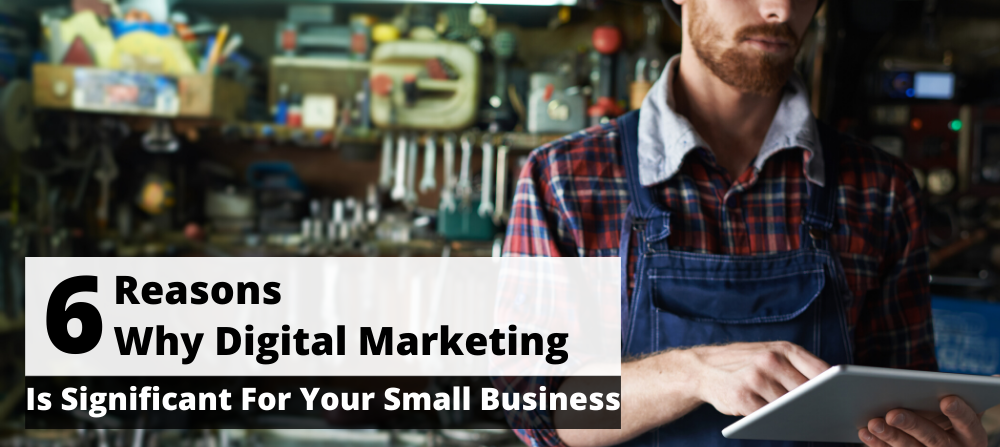 6 Reasons Why Digital Marketing Is Significant For Your Small Business | Digital Marketing In 2020