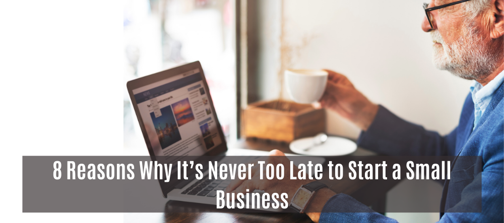 8 Reasons Why It's Never Too Late to Start a Small Business
