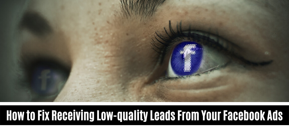 How to Fix Receiving Low-quality Leads From Your Facebook Ads