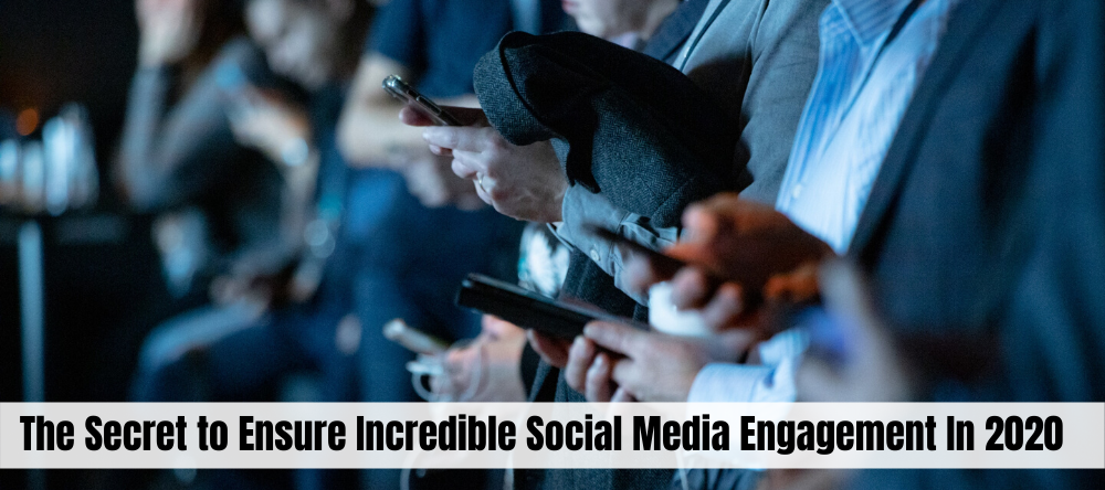 The Secret to Ensure Incredible Social Media Engagement In 2020