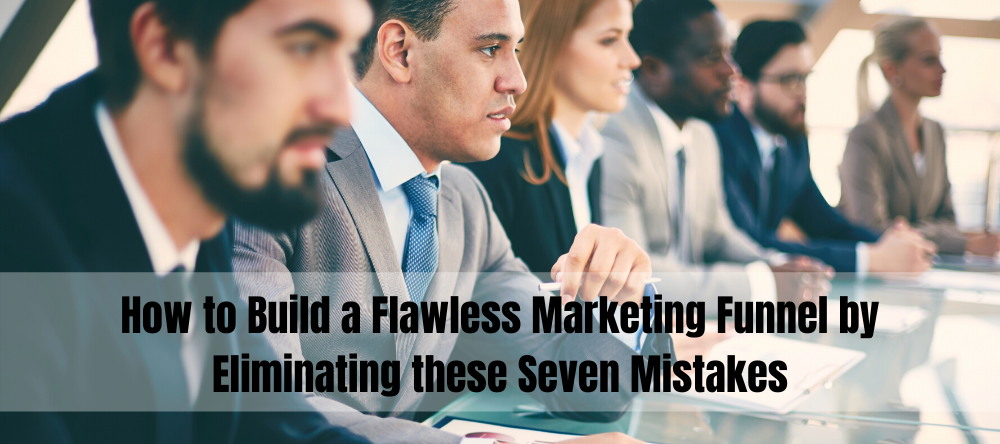 How to Build a Flawless Marketing Funnel by Eliminating these Four Mistakes