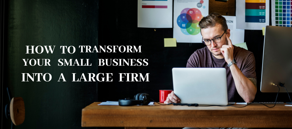 How to Transform Your Small Business Into a Large Firm