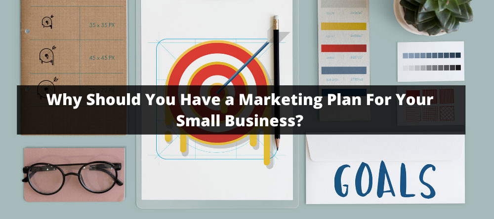Why Should You Have a Marketing Plan For Your Small Business?