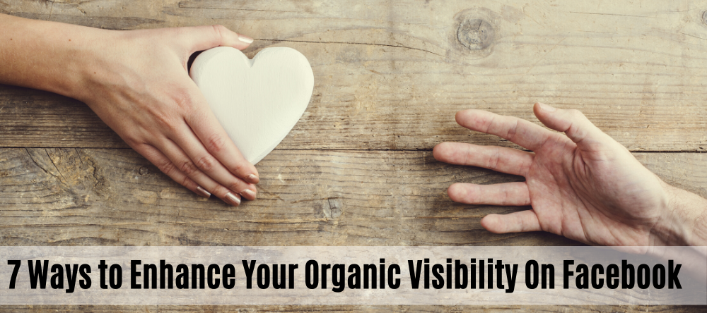7 Ways to Enhance Your Organic Visibility On Facebook