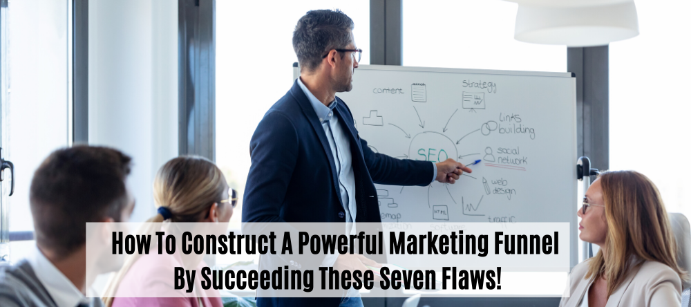 How To Construct A Powerful Marketing  Funnel By Succeeding These Seven Flaws!